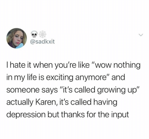 "Input: @sadkxit  Ihate it when you're like ""wow nothing  in my life is exciting anymore"" and  someone says ""it's called growing up""  actually Karen, it's called having  depression but thanks for the input"