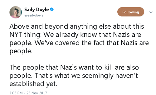 above and beyond: Sady Doyle  @sadydoyle  Following  Above and beyond anything else about this  NYT thing: We already know that Nazis are  people. We've covered the fact that Nazis are  people.  The people that Nazis want to kill are also  people. That's what we seemingly haven't  established yet.  1:03 PM - 25 Nov 2017