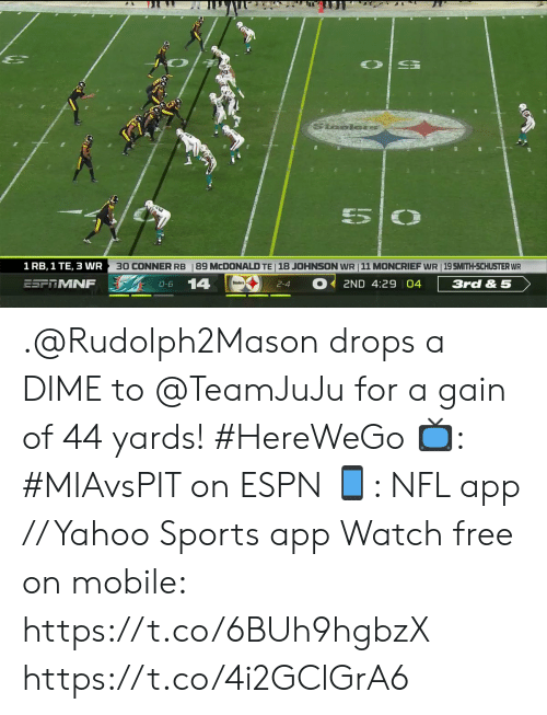 gain: Saelors  5  30 CONNER RB  18 JOHNSON WR 11 MONCRIEF WR 19 SMITH-SCHUSTER WR  1 RB, 1 TE, 3 WR  89 MCDONALD TE  14  ESFTMNF  3rd & 5  2ND 4:29 04  O-6  2-4 .@Rudolph2Mason drops a DIME to @TeamJuJu for a gain of 44 yards! #HereWeGo  📺: #MIAvsPIT on ESPN 📱: NFL app // Yahoo Sports app Watch free on mobile: https://t.co/6BUh9hgbzX https://t.co/4i2GClGrA6