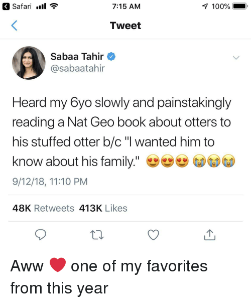 "Safari: Safari .ll  7:15 AM  100%  Tweet  Sabaa Tahir  @sabaatahir  Heard my 6yo slowly and painstakingly  reading a Nat Geo book about otters to  his stuffed otter b/c ""l wanted him to  know about his family.""  9/12/18, 11:10 PM  48K Retweets 413K Likes Aww ❤️ one of my favorites from this year"
