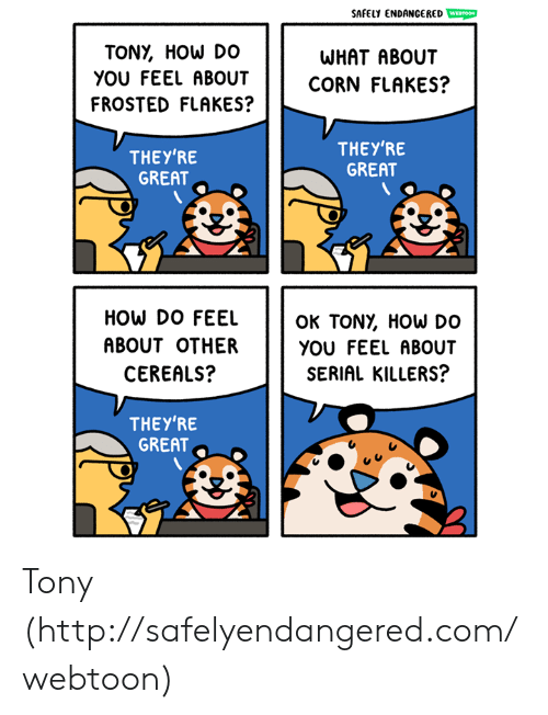 How Do You Feel: SAFELY ENDANCERED WESTOOM  TONY, HOW DO  WHAT ABOUT  yOU FEEL ABOUTCORN FLAKES?  FROSTED FLAKES?  THEY'RE  GREAT  THEY'RE  GREAT  HOW DO FEEL  ABOUT OTHER  CEREALS?  OK TONỵ HOW DO  YOU FEEL ABOUT  SERIAL KILLERS?  THEY'RE  GREAT Tony (http://safelyendangered.com/webtoon)