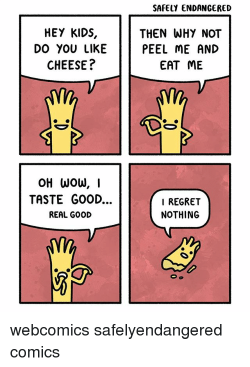 taste good: SAFELY ENDANGERED  HEY KIDS,  DO YOU LIKE  CHEESE?  THEN WHY NOT  PEEL ME AND  EAT ME  TASTE GOOD...  REAL GOOD  I REGRET  NOTHING webcomics safelyendangered comics