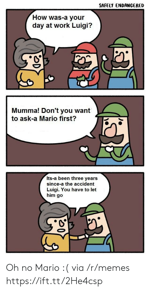 Memes, Mario, and Work: SAFELY ENDANGERED  How was-a your  day at work Luigi?  Mumma! Don't you want  to ask-a Mario first?  Its-a been three years  since-a the accident  Luigi. You have to let  him go Oh no Mario :( via /r/memes https://ift.tt/2He4csp