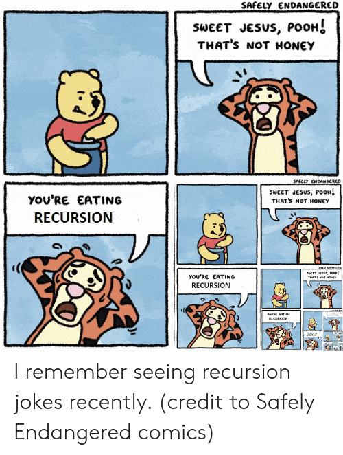 Thats Not Honey: SAFELY ENDANGERED  SWEET JESUS, POOH  THAT'S NOT HONEY  SAFELY ENDANGERED  SWEET JESUS, POOH↓  THAT's NOT HONEY  YOU'RE EATING  RECURSION  YOU'RE EATING  RECURSION I remember seeing recursion jokes recently. (credit to Safely Endangered comics)
