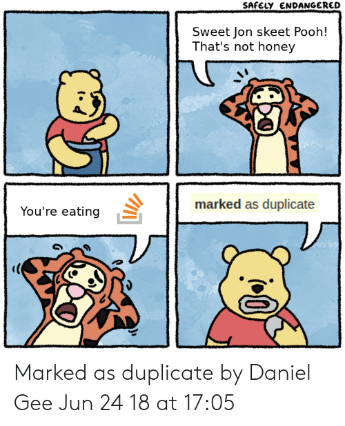 Thats Not Honey: SAFELY ENDANGERED  Sweet Jon skeet Pooh!  That's not honey  You're eating  marked as duplicate Marked as duplicate by Daniel Gee Jun 24 18 at 17:05