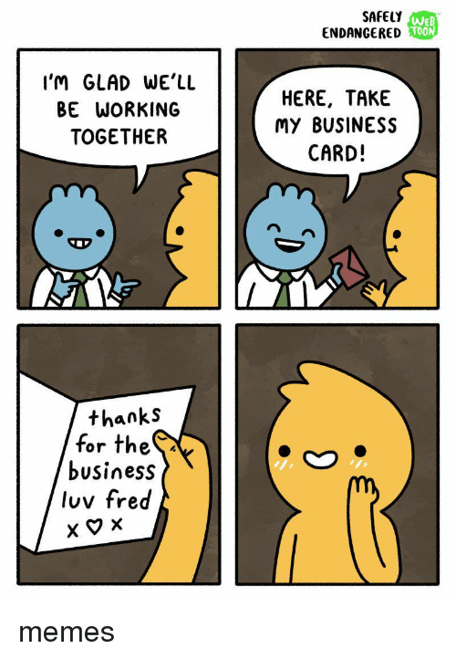 Thes: SAFELY  ENDANGERED  WE  T00  OON  I'M GLAD WE'LL  BE WORKING  TOGETHER  HERE, TAKE  My BUSINESS  CARD!  thanks  for theS  business  luv fred memes
