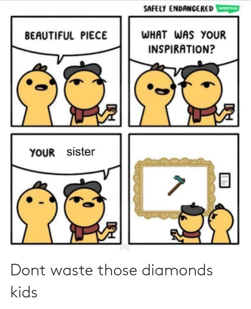 Waste: SAFELY ENDANGERED  WEBTOON  WHAT WAS YOUR  BEAUTIFUL PIECE  INSPIRATION?  YOUR sister Dont waste those diamonds kids