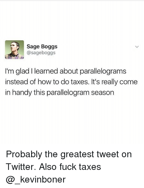 Parallelogram Season: Sage Boggs  @sageboggs  I'm glad I learned about parallelograms  instead of how to do taxes. It's really come  in handy this parallelogram season Probably the greatest tweet on Twitter. Also fuck taxes @_kevinboner