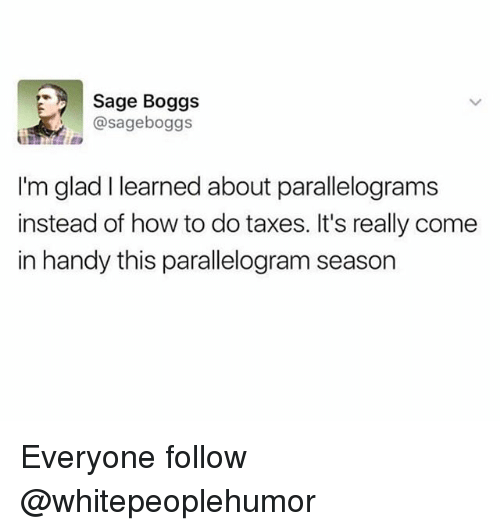 Parallelogram Season: Sage Boggs  @sageboggs  I'm glad I learned about parallelograms  instead of how to do taxes. It's really come  in handy this parallelogram season Everyone follow @whitepeoplehumor