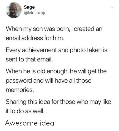 Sage: Sage  @Mellumjn  When my son was born, i created an  email address for him  Every achievement and photo taken is  sent to that email  When he is old enough, he will get the  password and will have all those  memories  Sharing this idea for those who may like  it to do as well Awesome idea