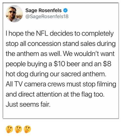 Beer, Nfl, and Camera: Sage Rosenfels  @SageRosenfels18  I hope the NFL decides to completely  stop all concession stand sales during  the anthem as well. We wouldn't want  people buying a $10 beer and an $8  hot dog during our sacred anthem  All TV camera crews must stop filming  and direct attention at the flag too.  Just seems fair. 🤔🤔🤔