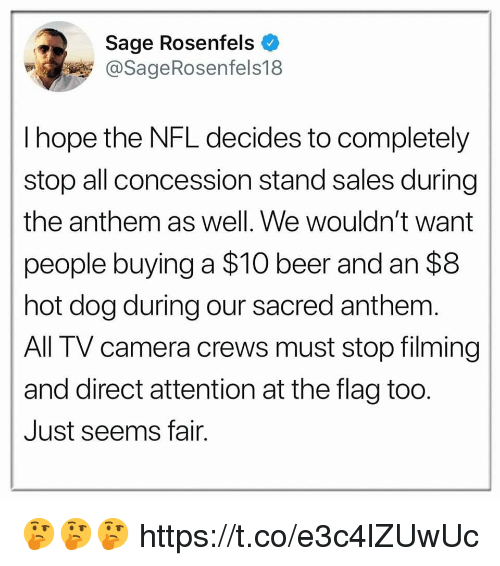 Sage: Sage Rosenfels  @SageRosenfels18  I hope the NFL decides to completely  stop all concession stand sales during  the anthem as well. We wouldn't want  people buying a $10 beer and an $8  hot dog during our sacred anthem  All TV camera crews must stop filming  and direct attention at the flag too.  Just seems fair. 🤔🤔🤔 https://t.co/e3c4lZUwUc