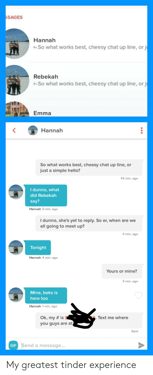Tinder Experience: SAGES  Hannah  So what works best, cheesy chat up line, or j  Rebekah  So what works best, cheesy chat up line, or j  Emma  Hannah  So what works best, cheesy chat up line, or  just a simple hello?  43 min. ago  I dunno, what  did Rebekah  say?  Hannah 5 min. ago  I dunno, she's yet to reply. So er, when are we  all going to meet up?  4 min. ago  Tonight  Hannah 4 min. ago  Yours or mine?  3 min. ago  Mine, beks is  here too  Hannah 1 min. ago  Ok, my # is(  you guys are at  Text me where  Sent  end a message... My greatest tinder experience
