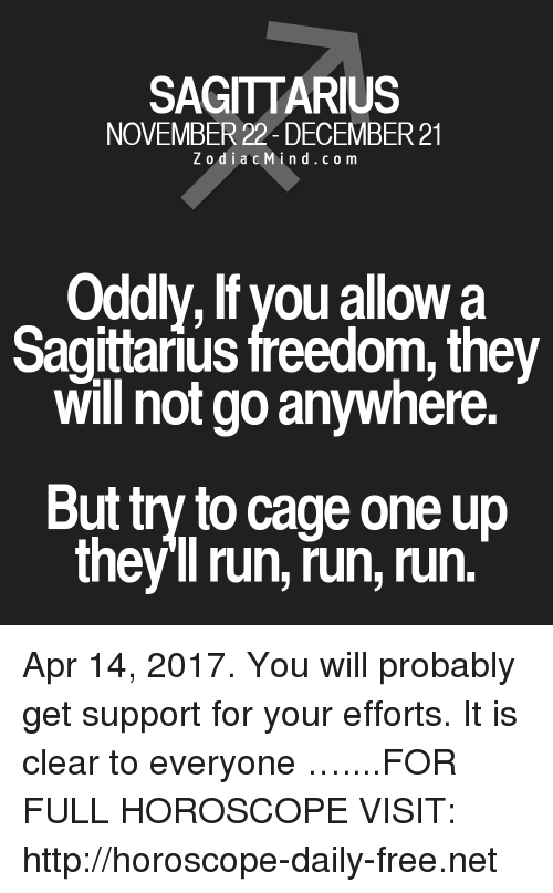 One Upping: SAGITTARIUS  NOVEMBER 22 DECEMBER 21  Zodiac M  i n d c o m  Oddly, lf you allow a  Sagittarius freedom, they  will not go anywhere.  But try to cage one up  they ll run, run, run. Apr 14, 2017. You will probably get support for your efforts. It is clear to everyone …....FOR FULL HOROSCOPE VISIT: http://horoscope-daily-free.net