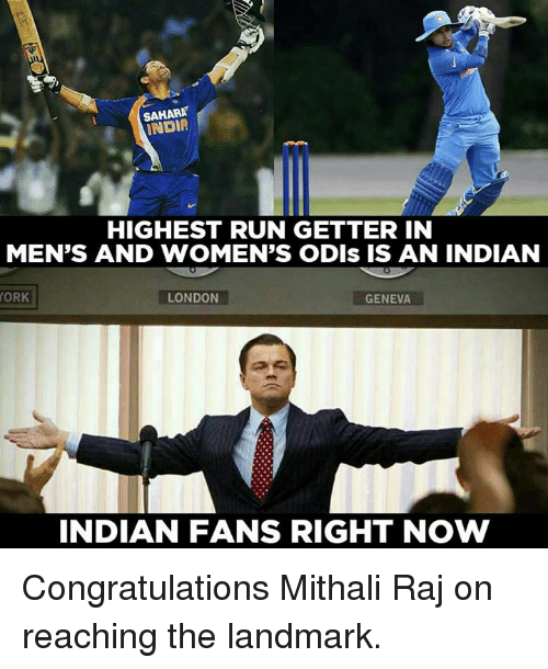 getter: SAHARA  INDIA  HIGHEST RUN GETTER IN  MEN'S AND WOMEN'S ODIs IS AN INDIAN  ORK  LONDON  GENEVA  INDIAN FANS RIGHT NOW Congratulations Mithali Raj on reaching the landmark.