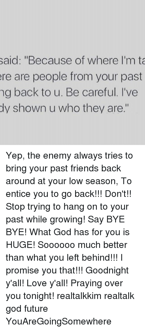 """Ðÿ'©: said: """"Because of where I'm ta  ere are people from your past  ng back to u. Be careful. I've  dy shown u who they are."""" Yep, the enemy always tries to bring your past friends back around at your low season, To entice you to go back!!! Don't!! Stop trying to hang on to your past while growing! Say BYE BYE! What God has for you is HUGE! Soooooo much better than what you left behind!!! I promise you that!!! Goodnight y'all! Love y'all! Praying over you tonight! realtalkkim realtalk god future YouAreGoingSomewhere"""