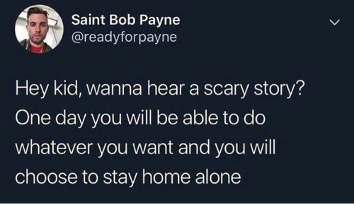 Being Alone, Home Alone, and Home: Saint Bob Payne  @readyforpayne  Hey kid, wanna hear a scary story?  One day you will be able to do  whatever you want and you will  choose to stay home alone