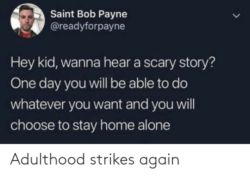 Home: Saint Bob Payne  @readyforpayne  Hey kid, wanna hear a scary story?  One day you will be able to do  whatever you want and you will  choose to stay home alone Adulthood strikes again