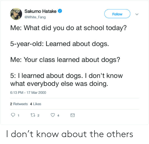 T Know: Sakumo Hatake  Follow  @White_Fang  Me: What did you do at school today?  5-year-old: Learned about dogs.  Me: Your class learned about dogs?  5: I learned about dogs. I don't know  what everybody else was doing  6:13 PM - 17 Mar 2000  2 Retweets 4 Likes  t2  1  4 I don't know about the others