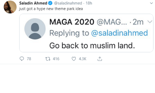 Muslim: Saladin Ahmed  @saladinahmed 18h  just got a hype new theme park idea  MAGA 2020 @MAG... 2m  Replying to @saladinahmed  Go back to muslim land.  78  t416  4.3K
