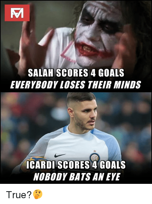 Goals, Memes, and True: SALAH SCORES 4 GOALS  EVERYBODY LOSES THEIR MINDS  ICARDI SCORES 4 GOALS  NOBODY BATS AN EYE True?🤔
