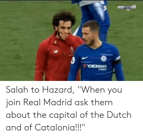 """Real Madrid, Capital, and Dutch Language: Salah to Hazard, """"When you join Real Madrid ask them about the capital of the Dutch and of Catalonia!!!"""""""