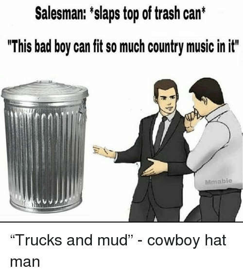 "Bad, Music, and Trash: Salesman: 'slaps top of trash can*  ""This bad boy can fit so much country music in it""  Mmabie ""Trucks and mud"" - cowboy hat man"
