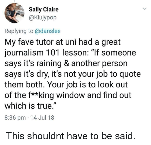 "Sally: Sally Claire  aKlujypop  Replying to @danslee  My fave tutor at uni had a great  journalism 101 lesson: 1If someone  says it's raining & another person  says it's dry, it's not your job to quote  them both. Your job is to look out  of the f**king window and find out  which is true.""  8:36 pm 14 Jul 18 This shouldnt have to be said."