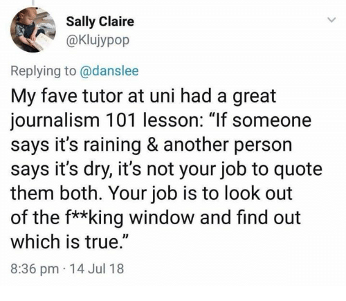 "Dank, True, and Fave: Sally Claire  @Klujypop  Replying to @danslee  My fave tutor at uni had a great  journalism 101 lesson: ""If someone  says it's raining & another person  says it's dry, it's not your job to quote  them both. Your job is to look out  of the f**king window and find out  which is true.""  8:36 pm 14 Jul 18"