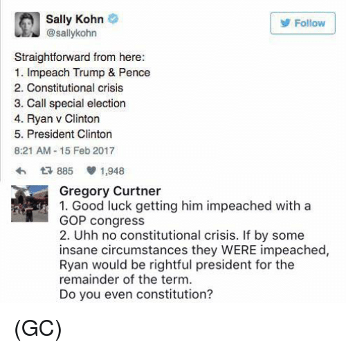Straightforwardness: Sally Kohn  Follow  sallykohn  Straightforward from here:  1. Impeach Trump & Pence  2. Constitutional crisis  3. Call special election  4. Ryan v Clinton  5. President Clinton  8:21 AM 15 Feb 2017  885 V 1,948  Gregory Curtner  1. Good luck getting him impeached with a  GOP congress  2. Uhh no constitutional crisis. If by some  insane circumstances they WERE impeached,  Ryan would be rightful president for the  remainder of the term.  Do you even constitution? (GC)