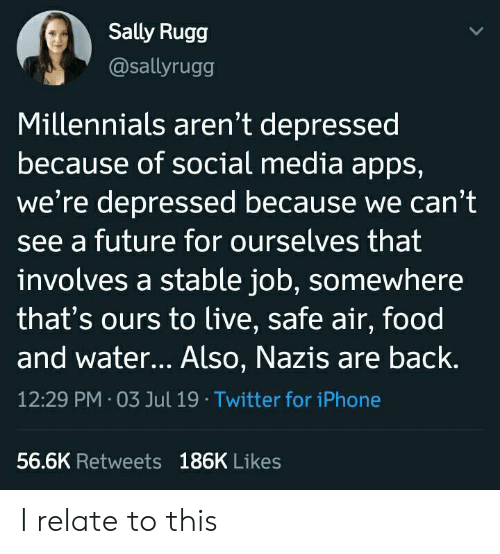 Sally: Sally Rugg  @sallyrugg  Millennials aren't depressed  because of social media apps,  we're depressed because we can't  see a future for ourselves that  involves a stable job, somewhere  that's ours to live, safe air, food  and water... Also, Nazis are back.  12:29 PM 03 Jul 19 Twitter for iPhone  56.6K Retweets 186K Likes I relate to this