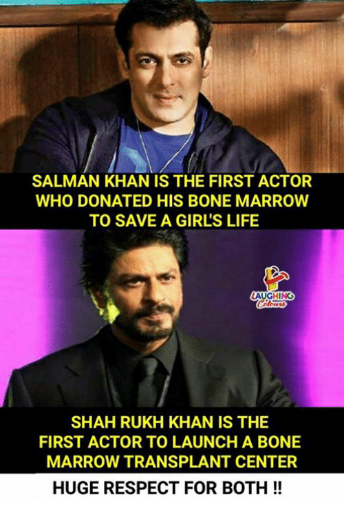 salman: SALMAN KHAN IS THE FIRST ACTOR  WHO DONATED HIS BONE MARROW  TO SAVE A GIRL'S LIFE  AUGHING  SHAH RUKH KHAN IS THE  FIRST ACTOR TO LAUNCH A BONE  MARROW TRANSPLANT CENTER  HUGE RESPECT FOR BOTH!!