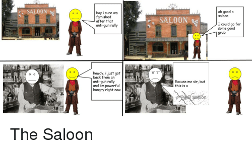Hungryness: SALOON  O O  O O  boy i sure am  famished  after that  anti-gun rally  howdy, i just got  back from an  anti-gun rally  and i'm powerful  hungry right now  SALOON  Excuse me sir, but  this is a  On  oh good a  saloon  I could go for  some good  grub  O O