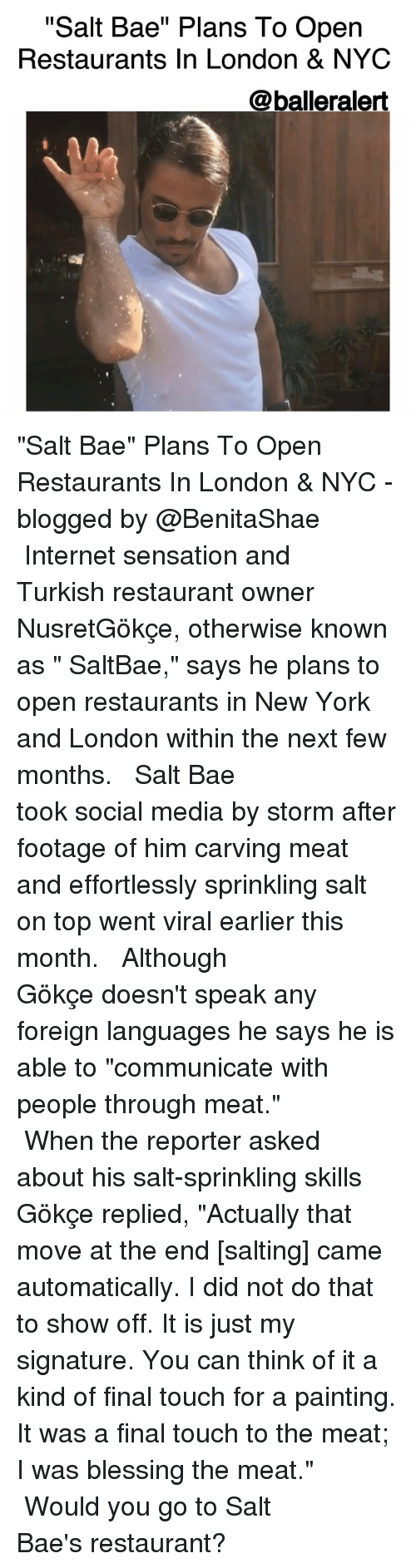 "sensationalism: ""Salt Bae"" Plans To Open  Restaurants In London & NYC  @balleralert ""Salt Bae"" Plans To Open Restaurants In London & NYC -blogged by @BenitaShae ⠀⠀⠀⠀⠀⠀⠀⠀⠀ ⠀⠀⠀⠀⠀⠀⠀⠀⠀ Internet sensation and Turkish restaurant owner NusretGökçe, otherwise known as "" SaltBae,"" says he plans to open restaurants in New York and London within the next few months. ⠀⠀⠀⠀⠀⠀⠀⠀⠀ ⠀⠀⠀⠀⠀⠀⠀⠀⠀ Salt Bae took social media by storm after footage of him carving meat and effortlessly sprinkling salt on top went viral earlier this month. ⠀⠀⠀⠀⠀⠀⠀⠀⠀ ⠀⠀⠀⠀⠀⠀⠀⠀⠀ Although Gökçe doesn't speak any foreign languages he says he is able to ""communicate with people through meat."" ⠀⠀⠀⠀⠀⠀⠀⠀⠀ ⠀⠀⠀⠀⠀⠀⠀⠀⠀ When the reporter asked about his salt-sprinkling skills Gökçe replied, ""Actually that move at the end [salting] came automatically. I did not do that to show off. It is just my signature. You can think of it a kind of final touch for a painting. It was a final touch to the meat; I was blessing the meat."" ⠀⠀⠀⠀⠀⠀⠀⠀⠀ ⠀⠀⠀⠀⠀⠀⠀⠀⠀ Would you go to Salt Bae's restaurant?"