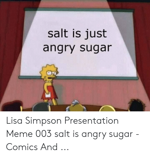 Simpson Presentation: salt is just  angry sugar Lisa Simpson Presentation Meme 003 salt is angry sugar - Comics And ...