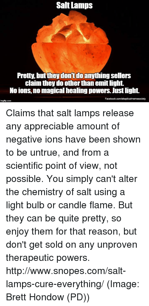 salt lamp: Salt Lamps  Pretty, but they don't do  anythingsellers  claim they do other than emitlight.  No ions, no magical healing powers. Justlight.  Facebook.com/skepticalmemesociety  imgtip com Claims that salt lamps release any appreciable amount of negative ions have been shown to be untrue, and from a scientific point of view, not possible. You simply can't alter the chemistry of salt using a light bulb or candle flame. But they can be quite pretty, so enjoy them for that reason, but don't get sold on any unproven therapeutic powers. http://www.snopes.com/salt-lamps-cure-everything/ (Image: Brett Hondow (PD))