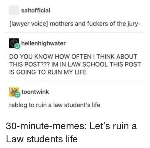 Law School: saltofficial  [lawyer voice] mothers and fuckers of the jury-  hellenhighwater  DO YOU KNOW HOW OFTEN I THINK ABOUT  THIS POST??? IM IN LAW SCHOOL THIS POST  IS GOING TO RUIN MY LIFE  脳  reblog to ruin a law student's life  toontwink 30-minute-memes:  Let's ruin a Law students life