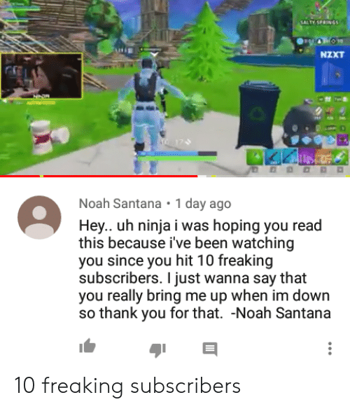 Salty Springs: SALTY SPRINGS  NXT  Noah Santana 1 day ago  Hey.. uh ninja i was hoping you read  this because i've been watching  you since you hit 10 freaking  subscribers. I just wanna say that  you really bring me up when im down  so thank you for that. -Noah Santana 10 freaking subscribers