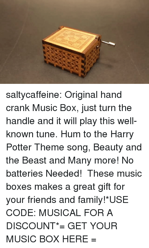 Beauty and the Beast: saltycaffeine:  Original hand crank Music Box, just turn the handle and it will play this well-known tune. Hum to the Harry Potter Theme song, Beauty and the Beast and Many more! No batteries Needed!  These music boxes makes a great gift for your friends and family!*USE CODE: MUSICAL FOR A DISCOUNT*= GET YOUR MUSIC BOX HERE =