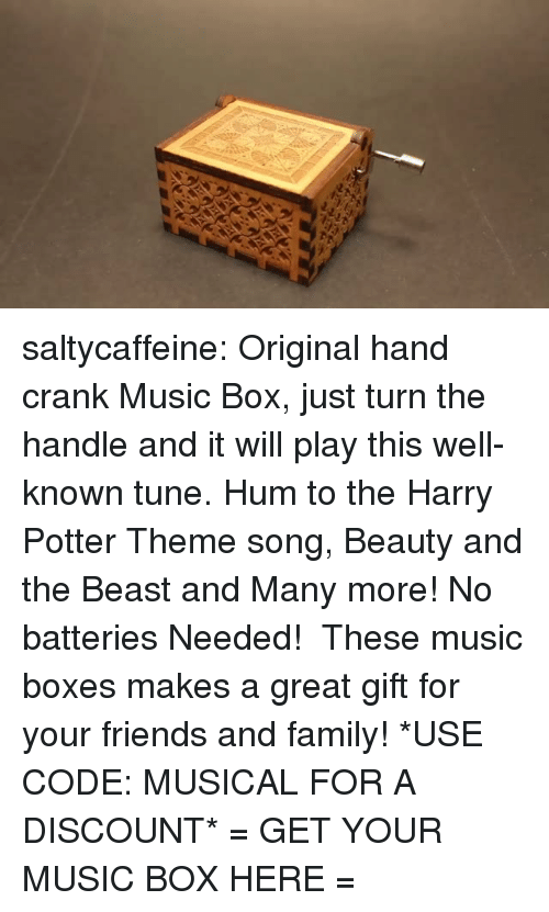 Beauty and the Beast: saltycaffeine:  Original hand crank Music Box, just turn the handle and it will play this well-known tune. Hum to the Harry Potter Theme song, Beauty and the Beast and Many more! No batteries Needed!  These music boxes makes a great gift for your friends and family! *USE CODE: MUSICAL FOR A DISCOUNT* = GET YOUR MUSIC BOX HERE =