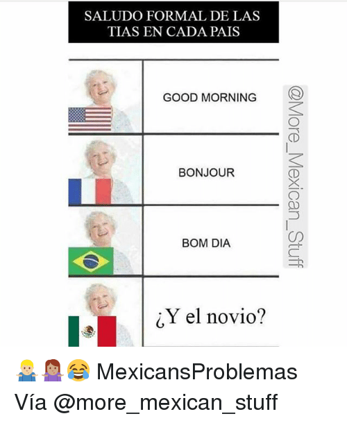 Memes, Good Morning, and Good: SALUDO FORMAL DE LAS  TIAS EN CADA PAIS  GOOD MORNING  BONJOUR  BOM DIA  cY el novio? 🤷🏼‍♂️🤷🏽‍♀️😂 MexicansProblemas Vía @more_mexican_stuff