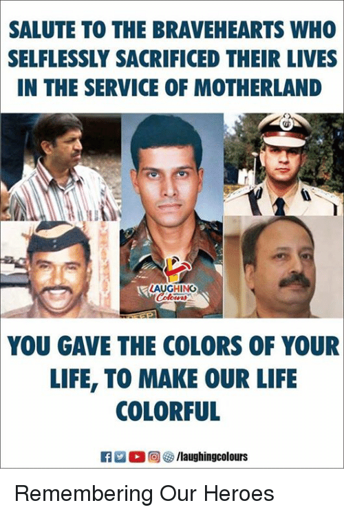 Motherland: SALUTE TO THE BRAVEHEARTS WHO  SELFLESSLY SACRIFICED THEIR LIVES  IN THE SERVICE OF MOTHERLAND  AUGHING  YOU GAVE THE COLORS OF YOUR  LIFE, TO MAKE OUR LIFE  COLORFUL Remembering Our Heroes
