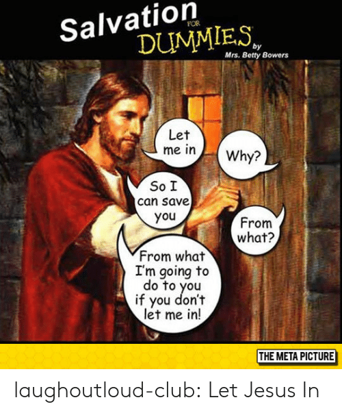 Club, Jesus, and Tumblr: Salvation  DUMMIES  Mrs. Betty Bowers  Let  rne in )-( Why?  So I  can save  you  From  what?  From what  I'm going to  do to you  if you don't  let me in!  THE META PICTURE laughoutloud-club:  Let Jesus In