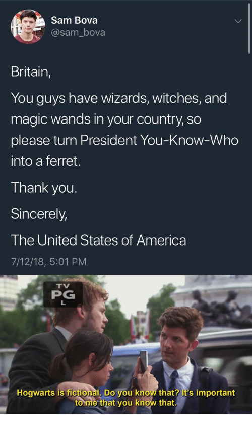 Ferret: Sam Bova  @sam_bova  Britain,  You guys have wizards, witches, and  magic wands in your country, so  please turn President You-Know-Who  into a ferret.  Thank you.  Sincerely,  The United States of America  7/12/18, 5:01 PM   TV  PG  Hogwarts is fictional, Do you know that? it's important  to me that you know that.