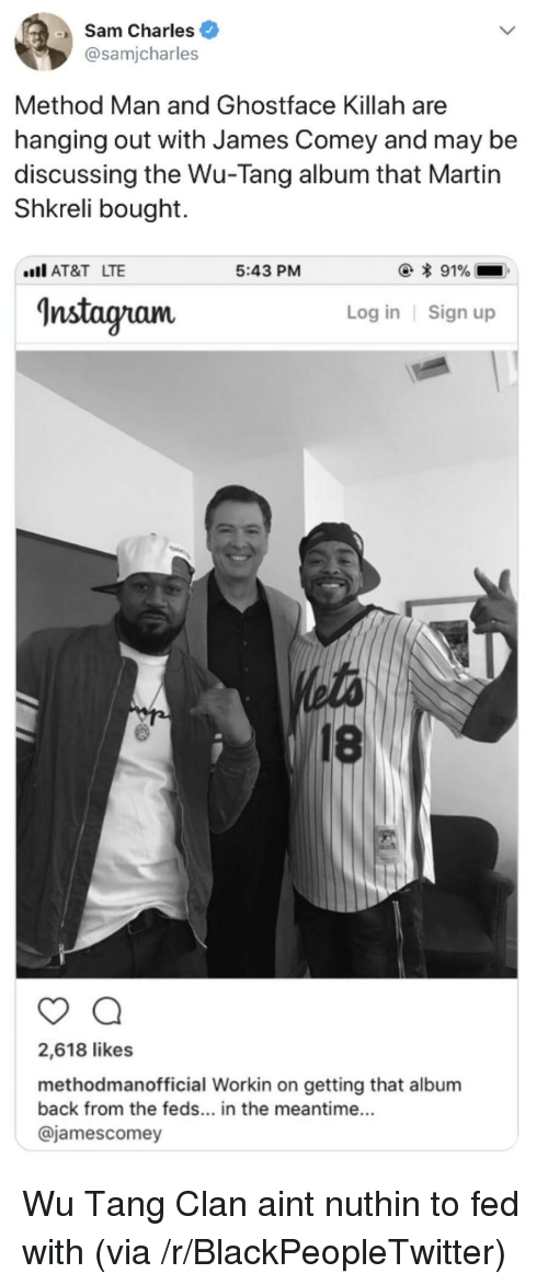 Shkreli: Sam Charles  @samjcharles  Method Man and Ghostface Killah are  hanging out with James Comey and may be  discussing the Wu-Tang album that Martin  Shkreli bought.  AT&T LTE  5:43 PM  Instagram  Log in Sign up  18  2,618 likes  methodmanofficial Workin on getting that album  back from the feds... in the meantime...  @jamescomey <p>Wu Tang Clan aint nuthin to fed with (via /r/BlackPeopleTwitter)</p>