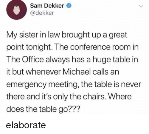 Memes, The Office, and Michael: Sam Dekker  @dekker  My sister in law brought up a great  point tonight. The conferen  The Office always has a huge table in  it but whenever Michael calls an  emergency meeting, the table is never  there and it's only the chairs. Where  does the table go???  ce room in elaborate