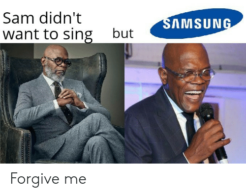 Samsung, Sam, and Forgive Me: Sam didn't  SAMSUNG  want to sing  but Forgive me