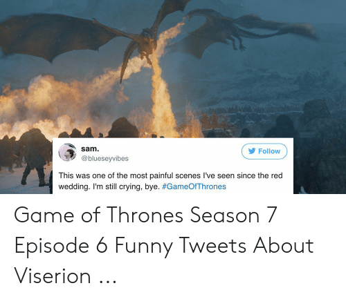 7 Episode 6: Sam  Follow  @blueseyvibes  This was one of the most painful scenes I've seen since the red  wedding. I'm still crying, bye. Game of Thrones Season 7 Episode 6 Funny Tweets About Viserion ...