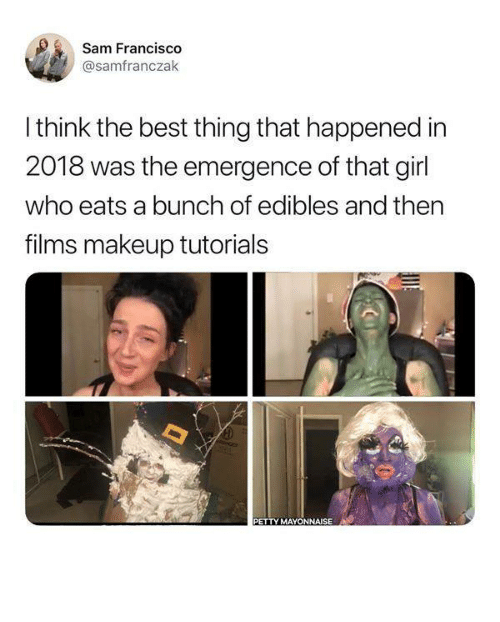 edibles: Sam Francis  @samfranczak  I think the best thing that happened in  2018 was the emergence of that girl  who eats a bunch of edibles and ther  films makeup tutorials  PETTY MAYONNAISE