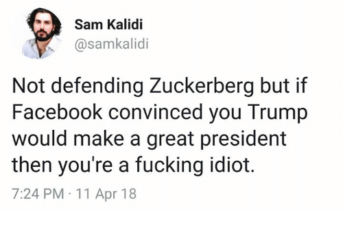 Facebook, Fucking, and Trump: Sam Kalidi  @samkalidi  Not defending Zuckerberg but if  Facebook convinced you Trump  would make a great president  then you're a fucking idiot.  7:24 PM 11 Apr 18